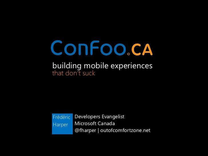 building mobile experiencesthat don't suckFrédéric Developers EvangelistHarper Microsoft Canada         @fharper | outofco...