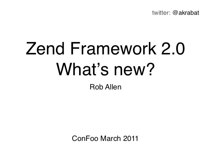 twitter: @akrabatZend Framework 2.0   What's new?         Rob Allen     ConFoo March 2011
