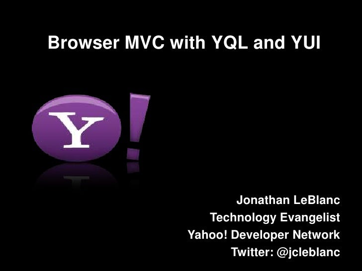 Browser MVC with YQL and YUI<br />Jonathan LeBlanc<br />Technology Evangelist<br />Yahoo! Developer Network<br />Twitter: ...