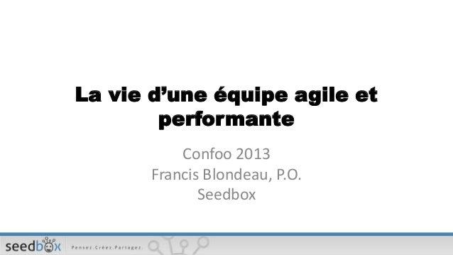 La vie d'une équipe agile et        performante           Confoo 2013       Francis Blondeau, P.O.              Seedbox