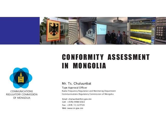CONFORMITY ASSESSMENT IN MONGOLIA Mr. Ts. Chuluunbat Type Approval Officer Email: chuluunbat@crc.gov.mn Cell: +(976) 9900 ...