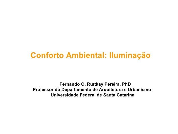 Conforto Ambiental: Iluminação            Fernando O. Ruttkay Pereira, PhDProfessor do Departamento de Arquitetura e Urban...