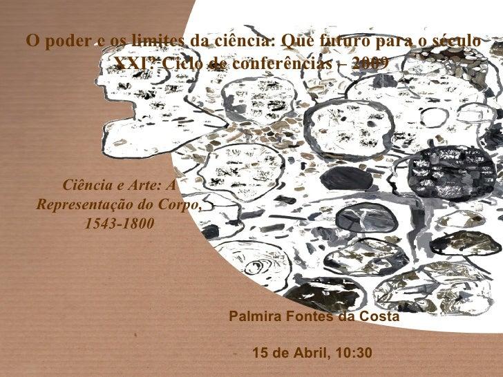 Palmira Fontes da Costa 15 de Abril, 10:30  Ciência e Arte: A Representação do Corpo, 1543-1800 O poder e os limites da ci...