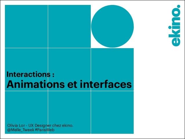 Interactions :  Animations et interfaces  Olivia Lor - UX Designer chez ekino.  @Melle_Tweek #ParisWeb
