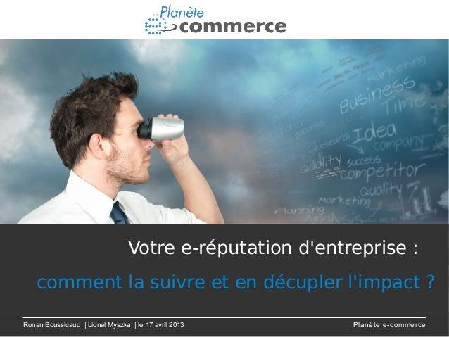 Ronan Boussicaud | Lionel Myszka | le 17 avril 2013 Planète e-commerceVotre e-réputation dentreprise :comment la suivre et...