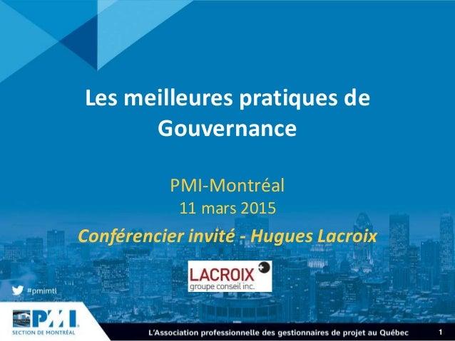 1 Les meilleures pratiques de Gouvernance PMI-Montréal 11 mars 2015 Conférencier invité - Hugues Lacroix