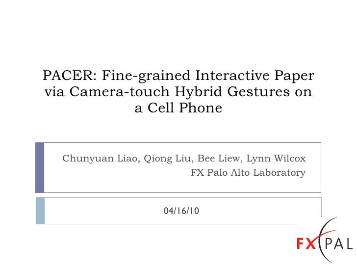 PACER: Fine-grained Interactive Paper via Camera-touch Hybrid Gestures on a Cell Phone Chunyuan Liao, Qiong Liu, Bee Liew,...