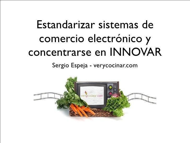 Estandarizar sistemas de   comercio electrónico y concentrarse en INNOVAR     Sergio Espeja - verycocinar.com