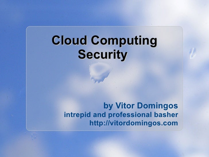 Cloud Computing     Security               by Vitor Domingos  intrepid and professional basher          http://vitordoming...