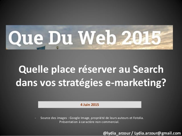 Quelle place réserver au Search dans vos stratégies e-marketing? 4 Juin 2015 - Source des images : Google Image, propriété...