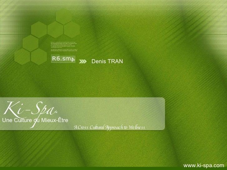 Ki-Spa ™ Une Culture du Mieux-Être A Cross Cultural Approach to Wellness      www.ki-spa.com Denis TRAN