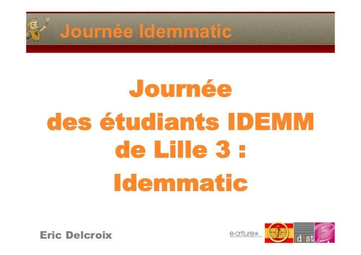 Journée Idemmatic          Journée  des étudiants IDEMM       de Lille 3:       Idemmatic  Eric Delcroix