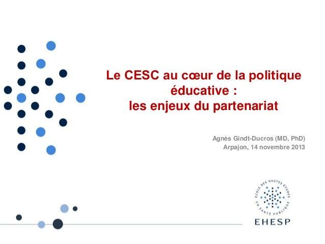 Le CESC au cœur de la politique éducative : les enjeux du partenariat Agnès Gindt-Ducros (MD, PhD) Arpajon, 14 novembre 20...