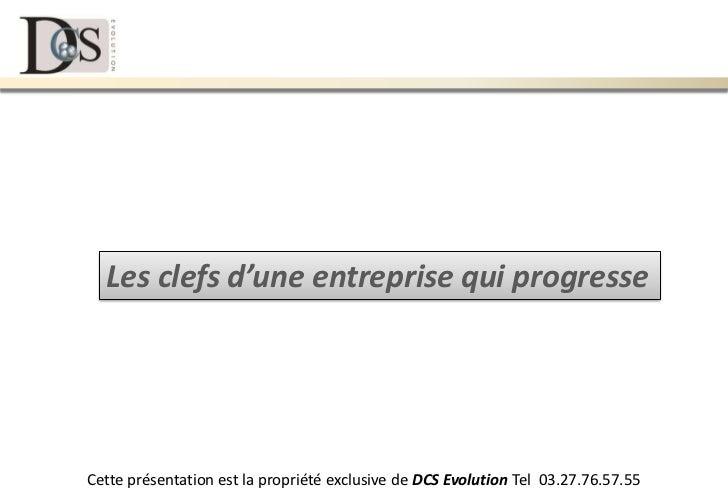 Les clefs d'une entreprise qui progresseCette présentation est la propriété exclusive de DCS Evolution Tel 03.27.76.57.55