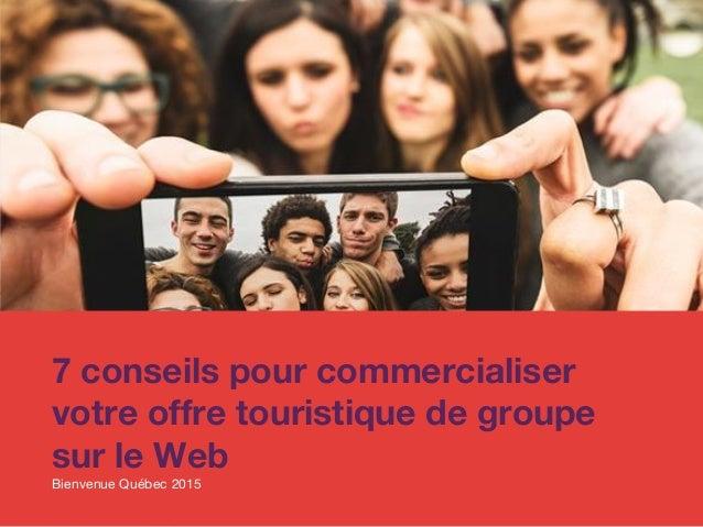 7 conseils pour commercialiser votre offre touristique de groupe sur le Web Bienvenue Québec 2015