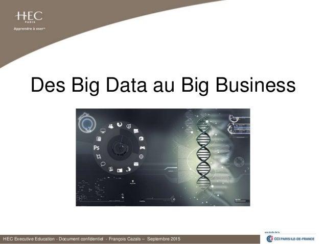 HEC Executive Education - Document confidentiel - François Cazals – Septembre 2015 Des Big Data au Big Business