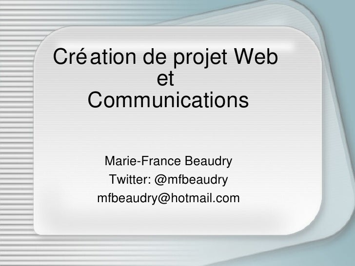 Création de projet Web  et  Communications Marie-France Beaudry Twitter: @mfbeaudry [email_address]