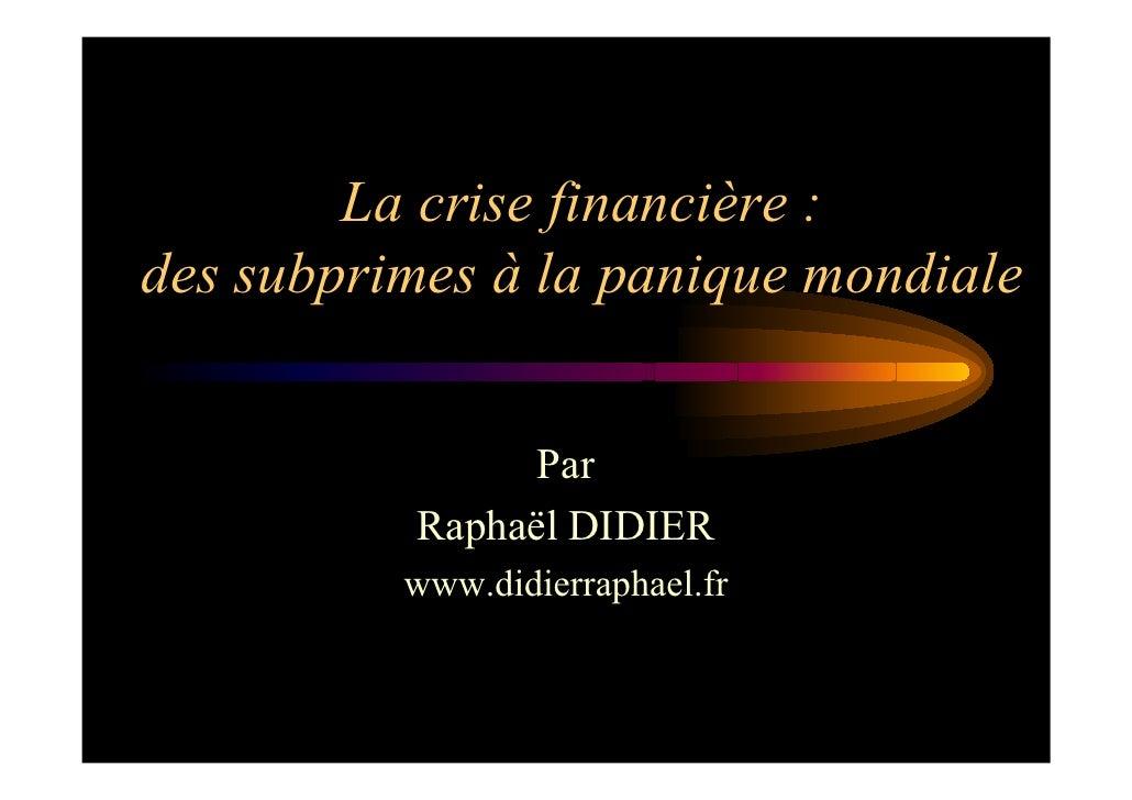 La crise financière : des subprimes à la panique mondiale                   Par           Raphaël DIDIER           www.did...