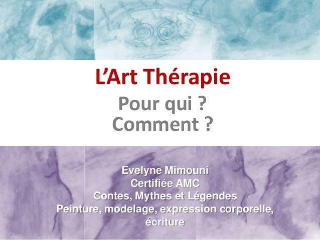 L'Art Thérapie           Pour qui ?          Comment ?            Evelyne Mimouni              Certifiée AMC       Contes,...