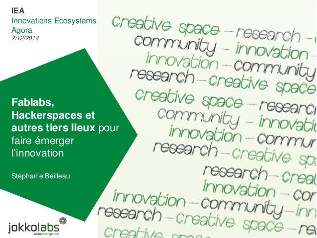 Fablabs, Hackerspaces et autres tiers lieux pour faire émerger l'innovation Stéphanie Beilleau IEA Innovations Ecosystems ...