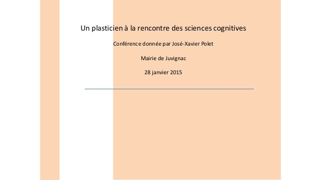 Un plasticien à la rencontre des sciences cognitives Conférence donnée par José-Xavier Polet Mairie de Juvignac 28 janvier...