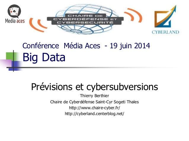 Conférence Média Aces - 19 juin 2014 Big Data Prévisions et cybersubversions Thierry Berthier Chaire de Cyberdéfense Saint...