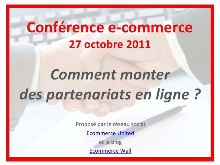 Conférence e-commerce       27 octobre 2011    Comment monterdes partenariats en ligne ?        Proposé par le réseau soci...
