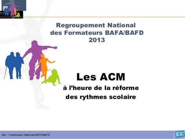 Ifac – Coordination Nationale BAFA/BAFD Regroupement National des Formateurs BAFA/BAFD 2013 Les ACM à l'heure de la réform...