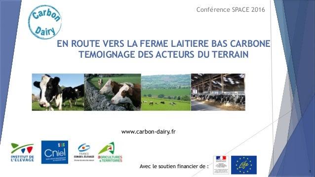 Avec le soutien financier de : www.carbon-dairy.fr EN ROUTE VERS LA FERME LAITIERE BAS CARBONE TEMOIGNAGE DES ACTEURS DU T...