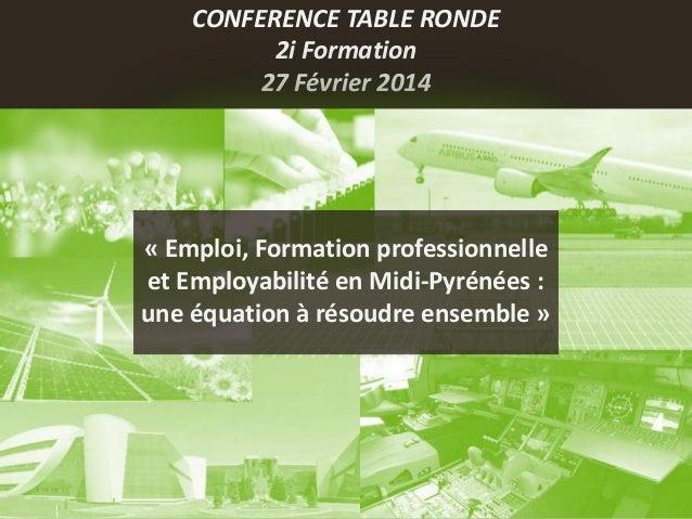 Conférence table ronde par 2i Formation Toulouse Fev 2014 Emploi Employabilité et Formation professionnelle, une équation à résoudre ensemble en Midi-Pyrénées