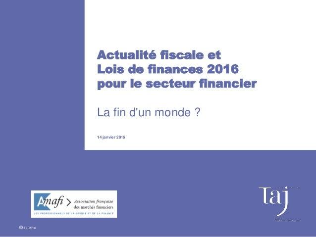 Actualité fiscale et Lois de finances 2016 pour le secteur financier La fin d'un monde ? 14 janvier 2016 © Taj 2016