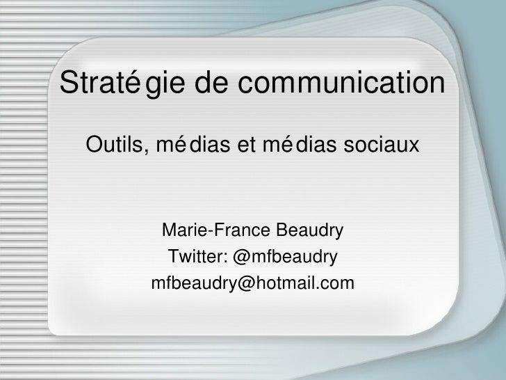 Stratégie de communication Outils, médias et médias sociaux Marie-France Beaudry Twitter: @mfbeaudry [email_address]