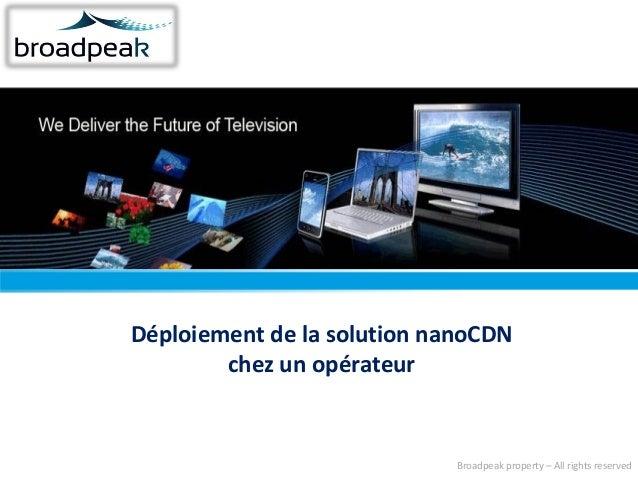 Déploiement de la solution nanoCDN chez un opérateur  Broadpeak property – All rights reserved