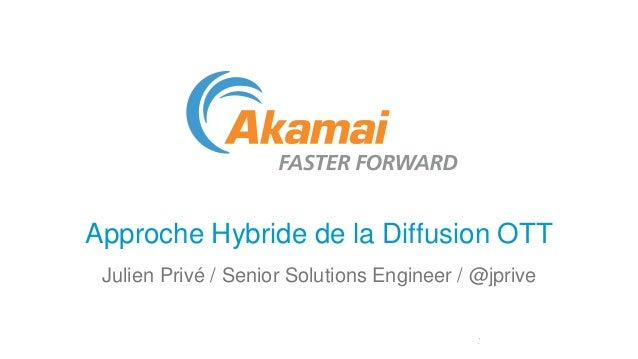 Approche Hybride de la Diffusion OTT Julien Privé / Senior Solutions Engineer / @jprive
