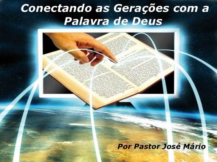 Conectando as Gerações com a Palavra de Deus   Por Pastor José Mário