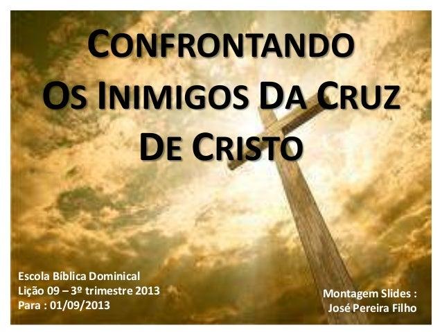 CONFRONTANDO OS INIMIGOS DA CRUZ DE CRISTO Escola Bíblica Dominical Lição 09 – 3º trimestre 2013 Para : 01/09/2013 Montage...