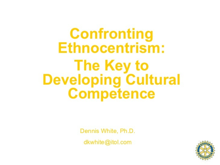 Confronting  Ethnocentrism:    The Key toDeveloping Cultural   Competence     Dennis White, Ph.D.      dkwhite@itol.com