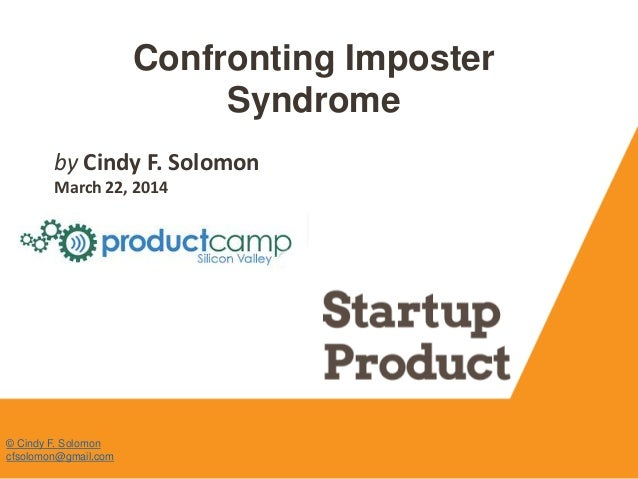 Confronting Imposter Syndrome by Cindy F. Solomon March 22, 2014 © Cindy F. Solomon cfsolomon@gmail.com