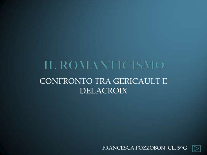 Il romanticismo<br />CONFRONTO TRA GERICAULT E DELACROIX<br />FRANCESCA POZZOBON  CL. 5^G <br />