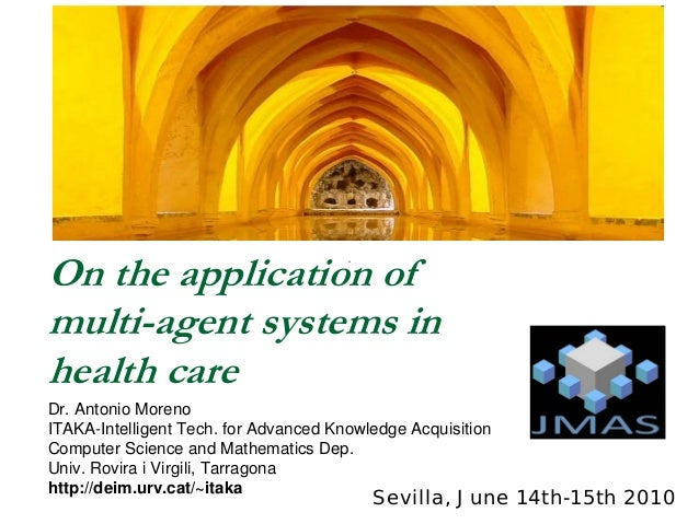 On the application ofmulti-agent systems inhealth careDr. Antonio MorenoITAKA-Intelligent Tech. for Advanced Knowledge Acq...