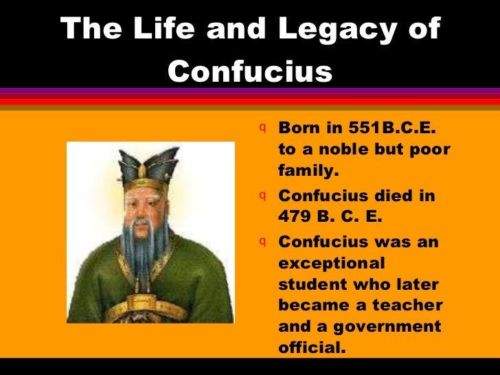 The Life and Legacy of Confucius <ul><li>Born in 551B.C.E. to a noble but poor family. </li></ul><ul><li>Confucius died in...
