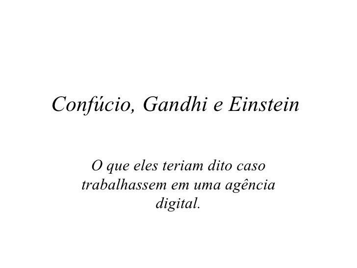 Confúcio, Gandhi e Einstein  O que eles teriam dito caso trabalhassem em uma agência digital.