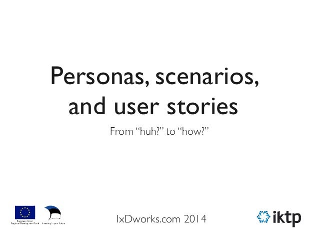 """Personas, scenarios, and user stories From """"huh?"""" to """"how?"""" IxDworks.com 2014"""