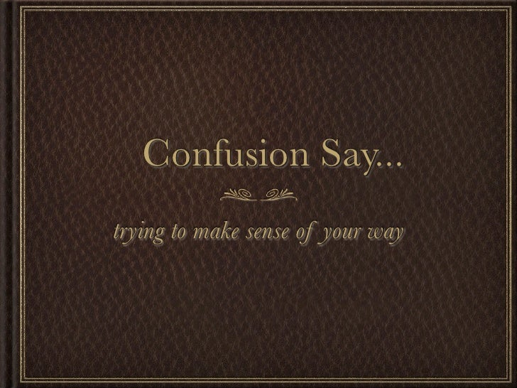 Confusion Say... trying to make sense of your way