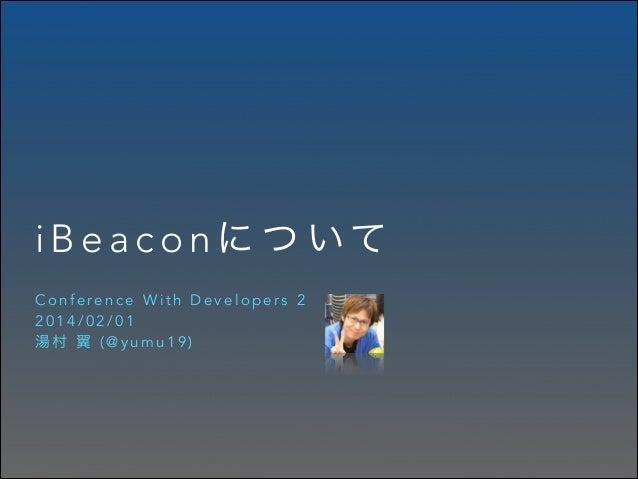 i B e a c o n に つ いて Conference With Developers 2 2014/02/01 湯村 翼 (@yumu19)
