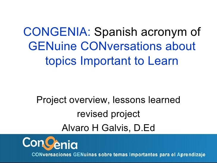 CONGENIA:  Spanish acronym of  GENuine CONversations about topics Important to Learn Project overview, lessons learned rev...