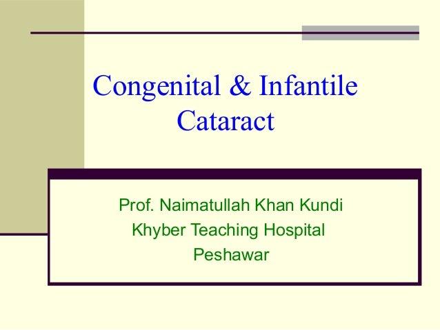 Congenital & Infantile Cataract Prof. Naimatullah Khan Kundi Khyber Teaching Hospital Peshawar