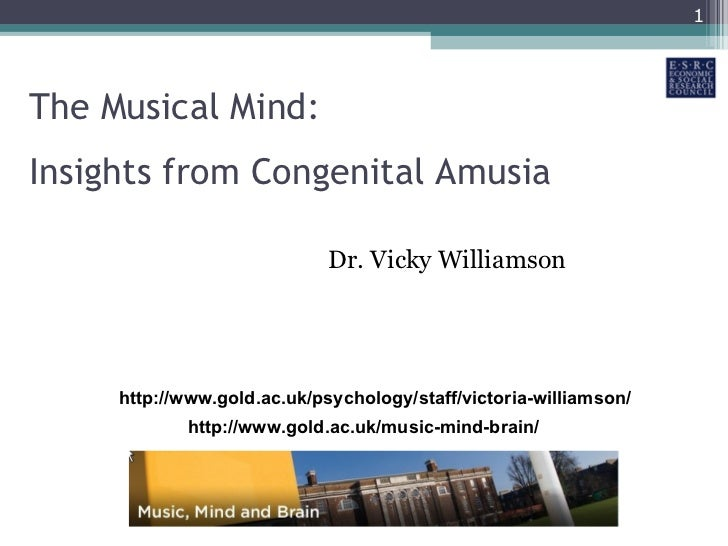 The Musical Mind: Insights from Congenital Amusia Dr. Vicky Williamson http://www.gold.ac.uk/music-mind-brain/ http://www....