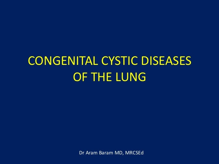 CONGENITAL CYSTIC DISEASES      OF THE LUNG        Dr Aram Baram MD, MRCSEd