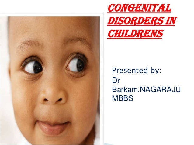 CONGENITAL disorders in childrens Presented by: Dr Barkam.NAGARAJU MBBS